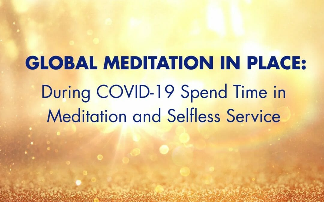 Global Meditation in Place: During COVID-19 Spend Time in Meditation and Selfless Service