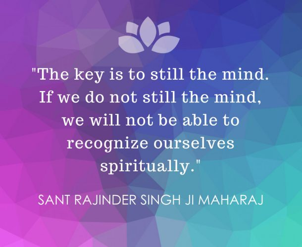 The key is to still the mind. If we do not still the mind, we will not be able ot recognize ourselves spiritually - Sant Rajinder Singh Ji Maharaj
