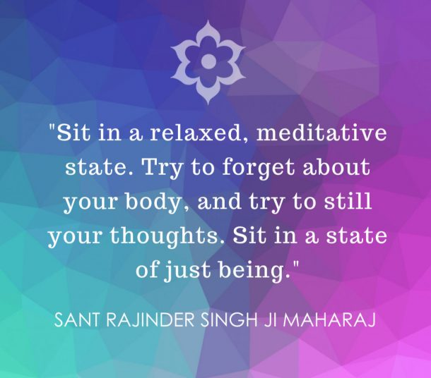 Sit in a relaxed, meditative state. Try to forget about your body, and try to still your thoughts. Sit in a state of just being - Sant Rajinder Singh Ji Maharaj